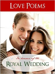 Royal Wedding of Kate Middleton (Compiler), Royal Wedding of Prince William Love Poems in Honour of The Royal Wedding (Editor) - LOVE POEMS IN HONOUR OF THE ROYAL WEDDING OF KATE MIDDLETON AND PRINCE WILLIAM (Special Nook Edition) Love Poems Especially Coll