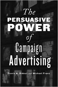 Travis N.  Ridout - The Persuasive Power of Campaign Advertising