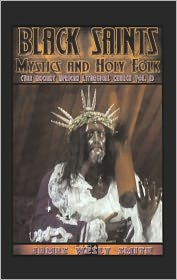 BLACK SAINTS, MYSTICS AND HOLY FOLK: The Ancient African Liturgical Church - Volume 1 -  James Wesly Smith