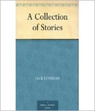 Jack London - A Collection of Stories by London, Jack, 1876-1916