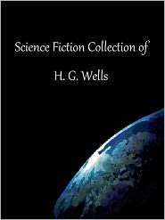 H. G. Wells - Science Fiction Collection of H. G. Wells: The Time Machine, The War of the Worlds, Tales of Space and Time, The Invisible Man,
