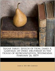 Sugar Tariff. Speech Of Hon. James A. Garfield, Of Ohio,