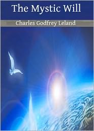 Charles Godfrey Leland - The Mystic Will: A Method of Developing and Strengthening the Faculties of the Mind, through the Awakened Will, by a Simple, Sci