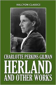 Charlotte Perkins Gilman - Herland and Other Works by Charlotte Perkins Gilman