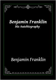 Benjamin Franklin - Benjamin Franklin: His Autobiography