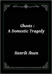 Henrik Ibsen - Ghosts: A Domestic Tragedy