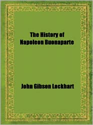 John Gibson Lockhart - The History of Napoleon Buonaparte by John Gibson Lockhart