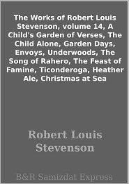Stevenson, R. L. - The Works of Robert Louis Stevenson, volume 14, A Child's Garden of Verses, The Child Alone, Garden Days, Envoys, Underwoods, Th