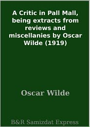 Oscar Wilde - A Critic in Pall Mall, being extracts from reviews and miscellanies by Oscar Wilde (1919)