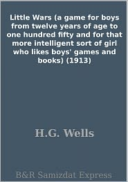 H.G. Wells - Little Wars (a game for boys from twelve years of age to one hundred fifty and for that more intelligent sort of girl who likes boys' games and books) (1913)