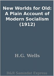 H.G. Wells - New Worlds for Old: A Plain Account of Modern Socialism (1912)