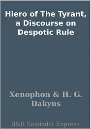 Xenophon - Hiero of The Tyrant, a Discourse on Despotic Rule