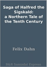 Felix Dahn - Saga of Halfred the Sigskald: a Northern Tale of the Tenth Century