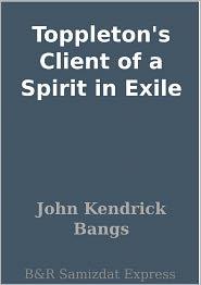 John Kendrick Bangs - Toppleton's Client of a Spirit in Exile