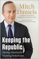 Book Cover Image. Title: Keeping the Republic:  Saving America by Trusting Americans, Author: Mitch Daniels