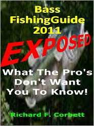 """Richard F. Corbett - Bass Fishing Guide EXPOSED! 2011 Edition :The Tips and Tricks the Pro's don't want """"YOU"""" to know!"""