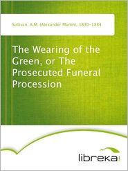 A.M. (Alexander Martin) Sullivan - The Wearing of the Green, or The Prosecuted Funeral Procession