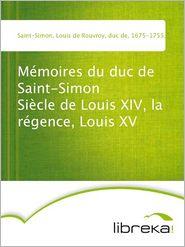 Louis de Rouvroy Saint-Simon - Mémoires du duc de Saint-Simon Siècle de Louis XIV, la régence, Louis XV