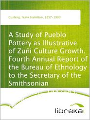 Frank Hamilton Cushing - A Study of Pueblo Pottery as Illustrative of Zuñi Culture Growth. Fourth Annual Report of the Bureau of Ethnology to the Secreta