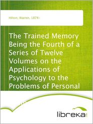 Warren Hilton - The Trained Memory Being the Fourth of a Series of Twelve Volumes on the Applications of Psychology to the Problems of Personal