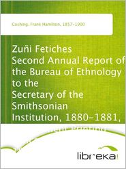 Frank Hamilton Cushing - Zuñi Fetiches Second Annual Report of the Bureau of Ethnology to the Secretary of the Smithsonian Institution, 1880-1881, Govern