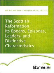Alexander F. (Alexander Ferrier) Mitchell - The Scottish Reformation Its Epochs, Episodes, Leaders, and Distinctive Characteristics