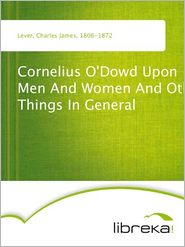 Charles James Lever - Cornelius O'Dowd Upon Men And Women And Other Things In General