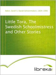 Sarah S. (Sarah Schoonmaker) Baker - Little Tora, The Swedish Schoolmistress and Other Stories