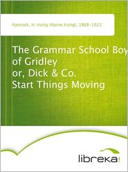 H. Irving (Harrie Irving) Hancock - The Grammar School Boys of Gridley or, Dick & Co. Start Things Moving