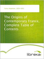 Hippolyte Taine - The Origins of Contemporary France, Complete Table of Contents