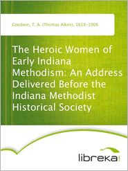T. A. (Thomas Aiken) Goodwin - The Heroic Women of Early Indiana Methodism: An Address Delivered Before the Indiana Methodist Historical Society