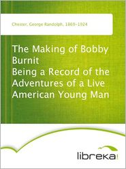 George Randolph Chester - The Making of Bobby Burnit Being a Record of the Adventures of a Live American Young Man