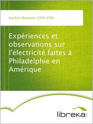 Benjamin Franklin - Expériences et observations sur l'électricité faites à Philadelphie en Amérique
