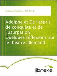 Benjamin Constant - Adolphe et De l'esprit de conqu?te et de l'usurpation Quelques r?flexions sur le th??tre allemand