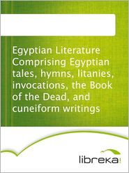 MVB E-Books - Egyptian Literature Comprising Egyptian tales, hymns, litanies, invocations, the Book of the Dead, and cuneiform writings