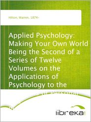 Warren Hilton - Applied Psychology: Making Your Own World Being the Second of a Series of Twelve Volumes on the Applications of Psychology to th