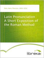 Harry Thurston Peck - Latin Pronunciation A Short Exposition of the Roman Method