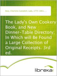 Charlotte Campbell Bury - The Lady's Own Cookery Book, and New Dinner-Table Directory; In Which will Be Found a Large Collection of Original Receipts. 3rd