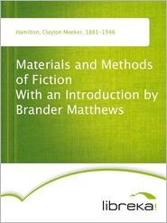 Clayton Meeker Hamilton - Materials and Methods of Fiction With an Introduction by Brander Matthews