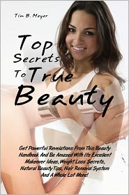 Stephenie Meyer - Top Secrets To True Beauty: Get Powerful Revelations From This Beauty Handbook And Be Amazed With Its Excellent Makeover Ideas,