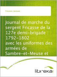 Jacques Fricasse - Journal de marche du sergent Fricasse de la 127e demi-brigade : 1792-1802 avec les uniformes des armées de Sambre-et-Meuse et Rh