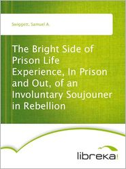 Samuel A. Swiggett - The Bright Side of Prison Life Experience, In Prison and Out, of an Involuntary Soujouner in Rebellion