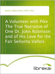Robert Ames Bennet - A Volunteer with Pike The True Narrative of One Dr. John Robinson and of His Love for the Fair Señorita Vallois