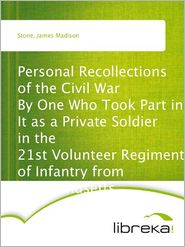 James Madison Stone - Personal Recollections of the Civil War By One Who Took Part in It as a Private Soldier in the 21st Volunteer Regiment of Infant