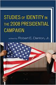Beth Waggenspack, Elizabeth Camille, Gwen Brown, Henry C. Kenski, Janis L. Edwards, Kasie M. Roberson, Kate M. Kenski, Robert E. Denton Jr., Terrence L. Warburton  Ben Voth - Studies of Identity in the 2008 Presidential Campaign