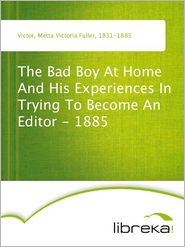 Metta Victoria Fuller Victor - The Bad Boy At Home And His Experiences In Trying To Become An Editor - 1885