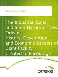 Thomas Ewing Dabney - The Industrial Canal and Inner Harbor of New Orleans History, Description and Economic Aspects of Giant Facility Created to Enco