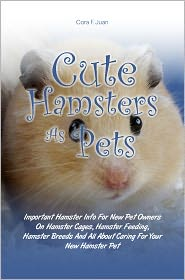 Cora F. Juan - Cute Hamsters As Pets: Important Hamster Info For New Pet Owners On Hamster Cages, Hamster Feeding, Hamster Breeds And All About