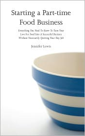 Jennifer Lewis - Starting A Part-time Food Business: Everything You Need To Know To Turn Your Love For Food Into A Successful Business Without Ne