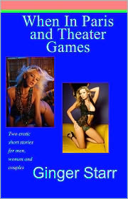 Ginger Starr - When In Paris and Theater Games (Erotica/Erotic Fiction)